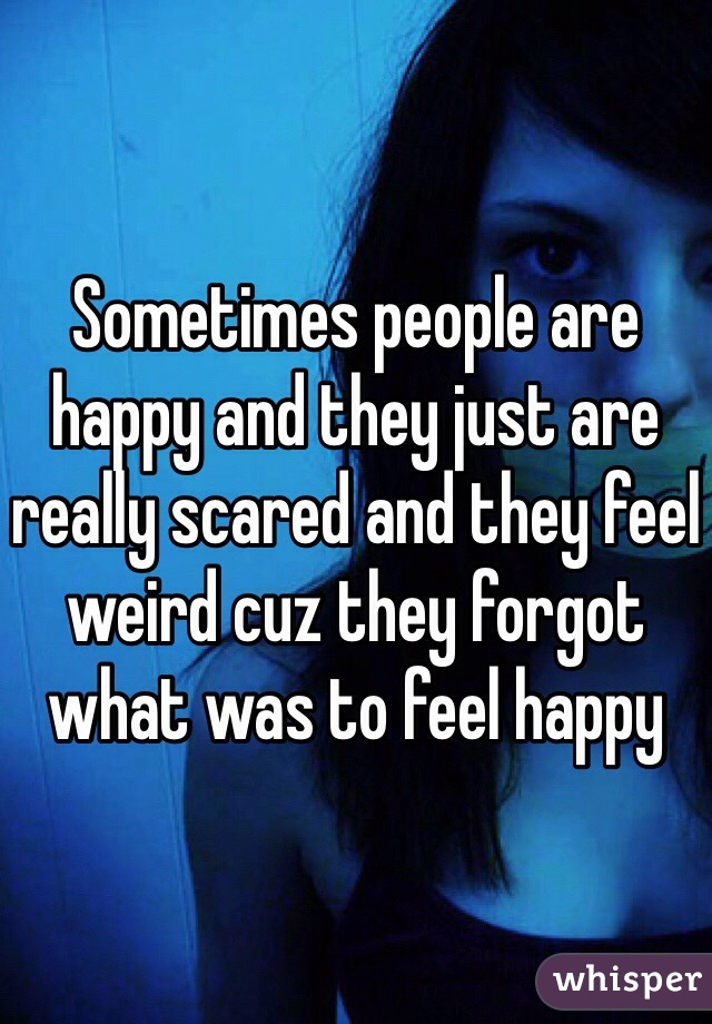 Sometimes people are happy and they just are really scared and they feel weird cuz they forgot what was to feel happy
