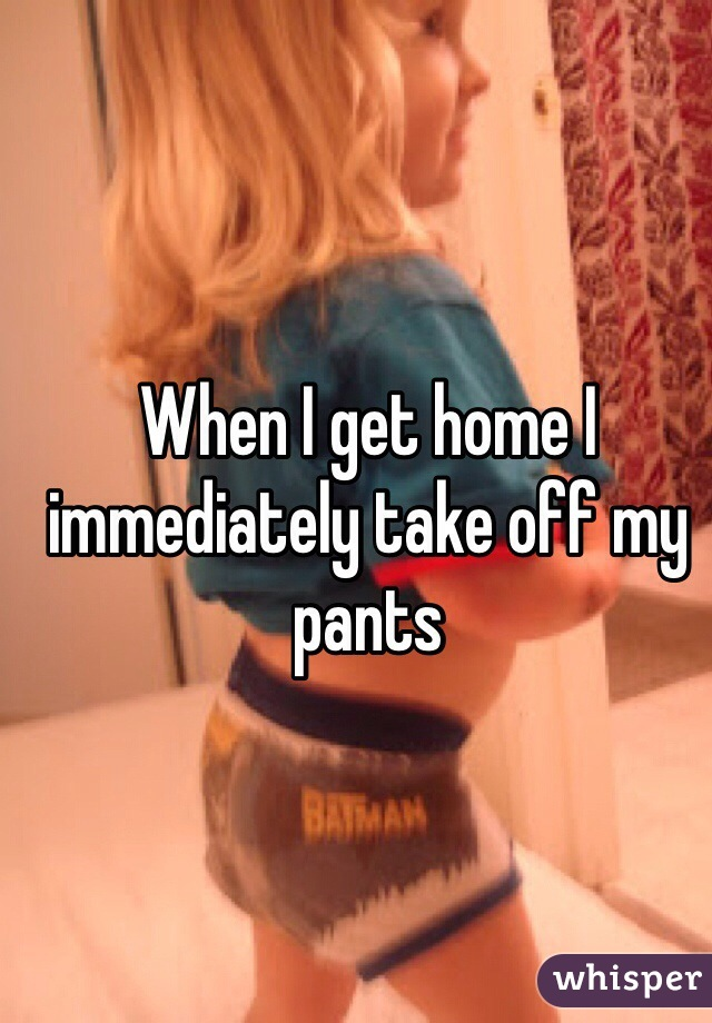 When I get home I immediately take off my pants
