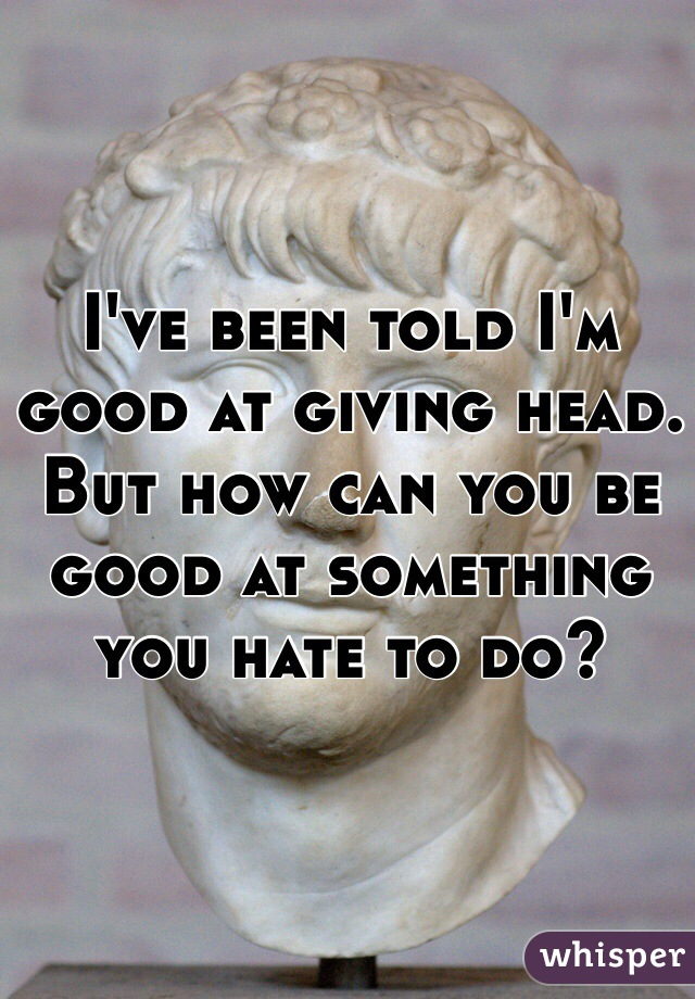 I've been told I'm good at giving head. But how can you be good at something you hate to do?