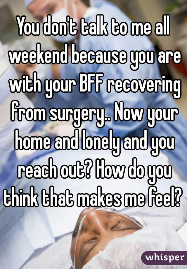 You don't talk to me all weekend because you are with your BFF recovering from surgery.. Now your home and lonely and you reach out? How do you think that makes me feel?