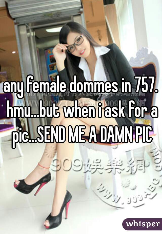any female dommes in 757. hmu...but when i ask for a pic...SEND ME A DAMN PIC