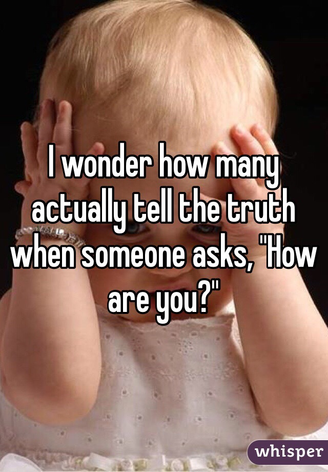 """I wonder how many actually tell the truth when someone asks, """"How are you?"""""""