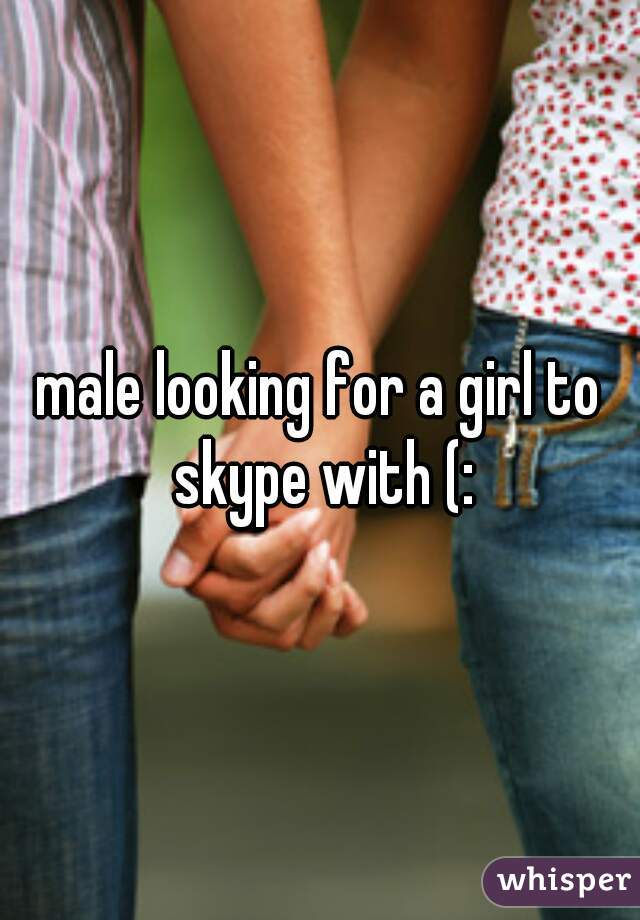 male looking for a girl to skype with (: