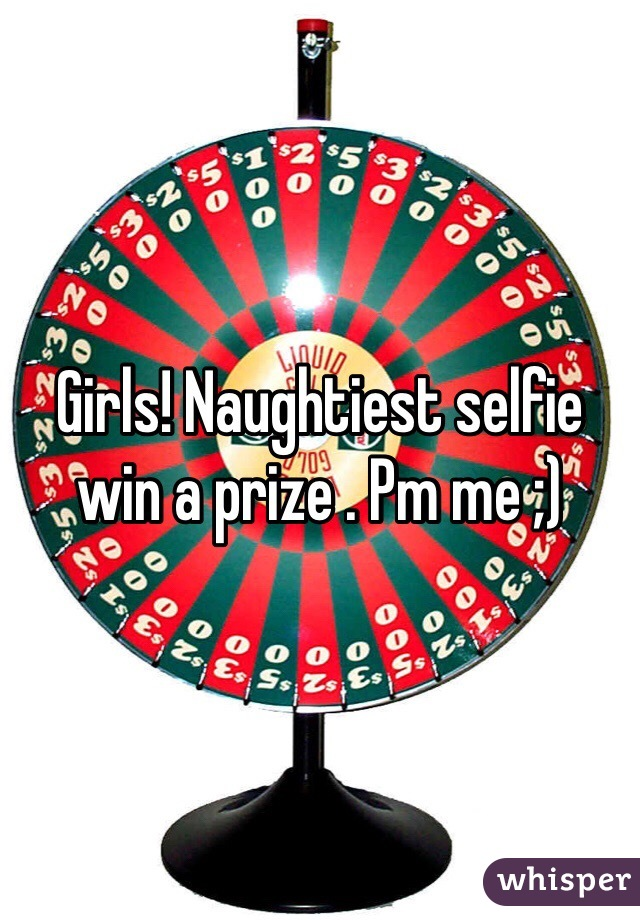 Girls! Naughtiest selfie win a prize . Pm me ;)