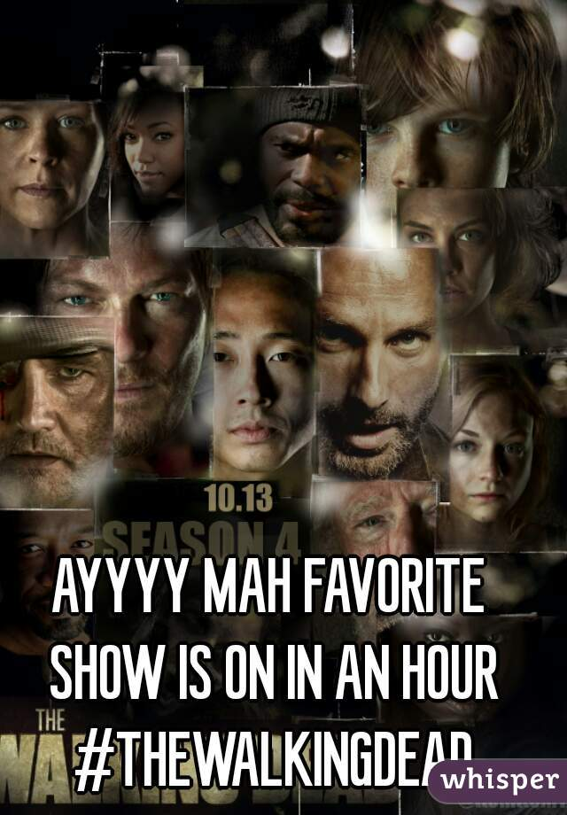 AYYYY MAH FAVORITE SHOW IS ON IN AN HOUR #THEWALKINGDEAD