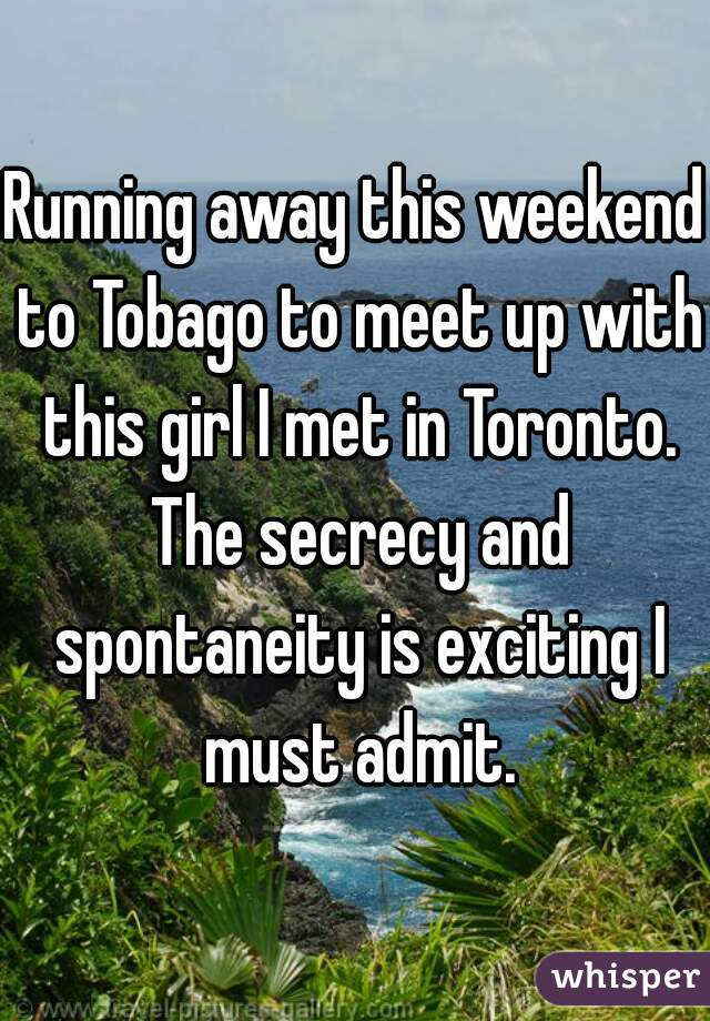 Running away this weekend to Tobago to meet up with this girl I met in Toronto. The secrecy and spontaneity is exciting I must admit.
