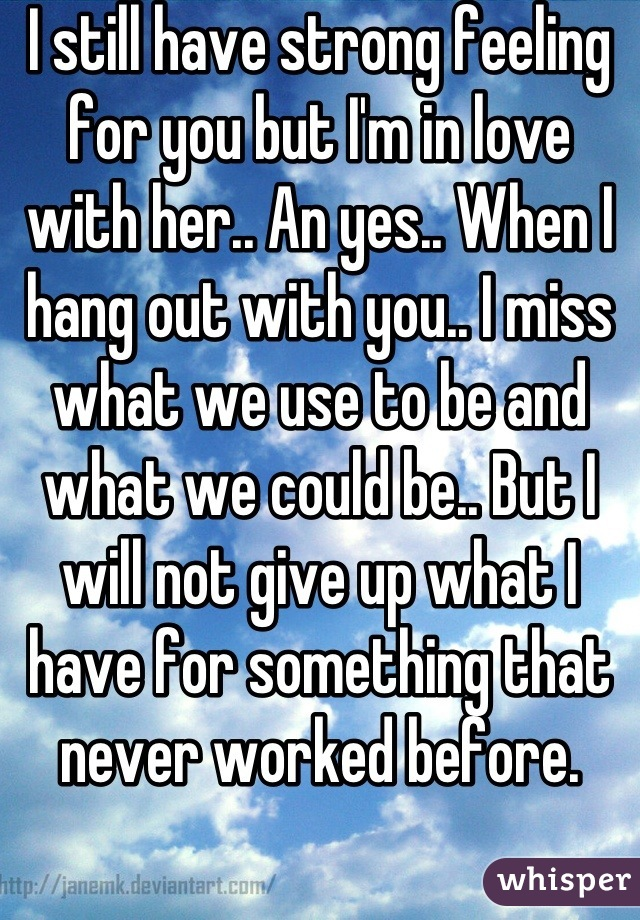 I still have strong feeling for you but I'm in love with her.. An yes.. When I hang out with you.. I miss what we use to be and what we could be.. But I will not give up what I have for something that never worked before.