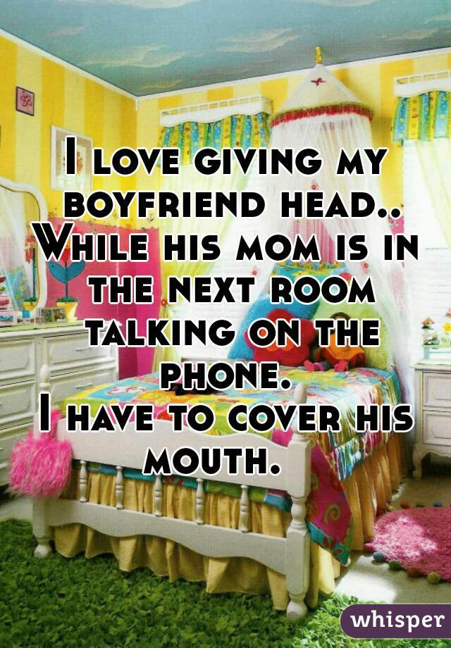 I love giving my boyfriend head.. While his mom is in the next room talking on the phone.  I have to cover his mouth.