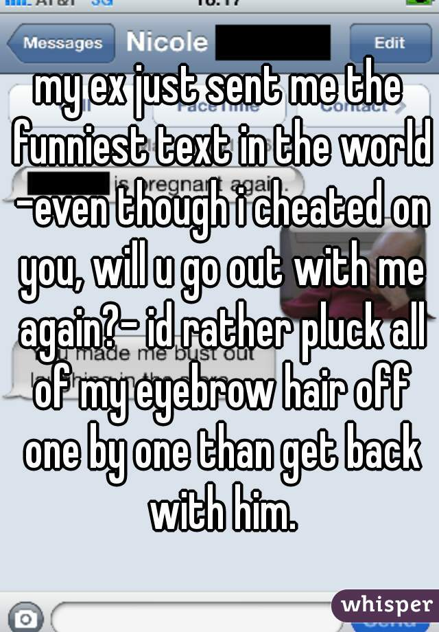 my ex just sent me the funniest text in the world -even though i cheated on you, will u go out with me again?- id rather pluck all of my eyebrow hair off one by one than get back with him.