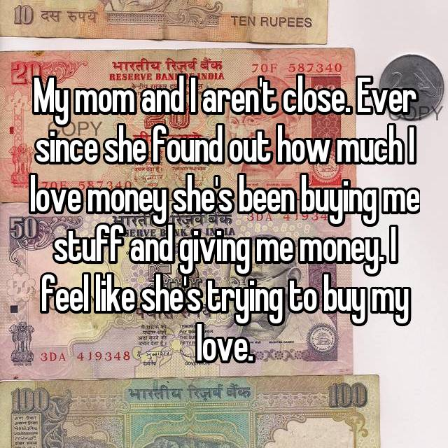 My mom and I aren't close. Ever since she found out how much I love money she's been buying me stuff and giving me money. I feel like she's trying to buy my love.
