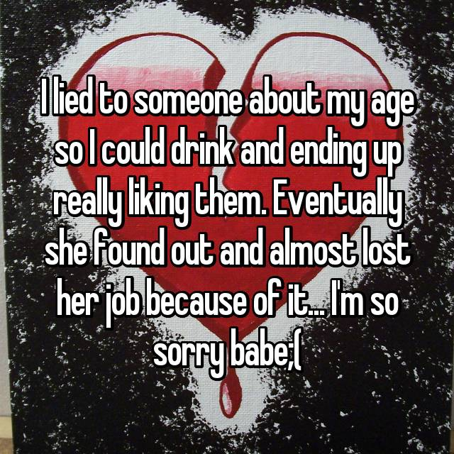 I lied to someone about my age so I could drink and ending up really liking them. Eventually she found out and almost lost her job because of it... I'm so sorry babe;(