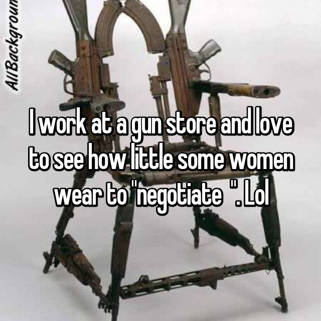 "I work at a gun store and love to see how little some women wear to ""negotiate  "". Lol"