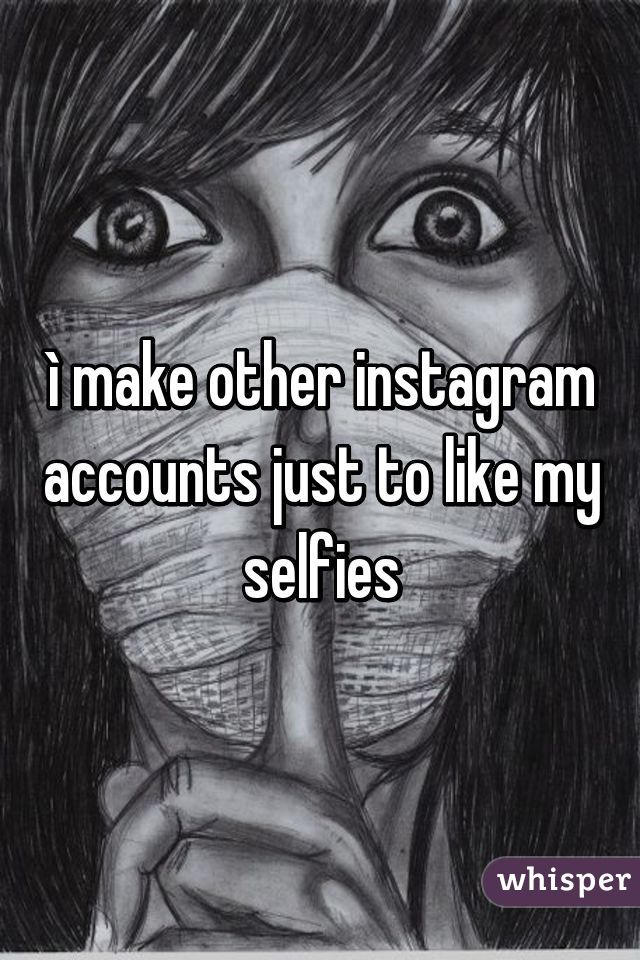 ì make other instagram accounts just to like my selfies