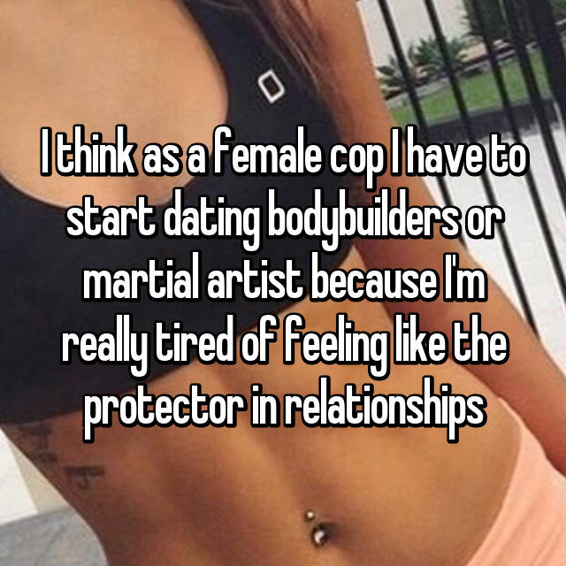 I think as a female cop I have to start dating bodybuilders or martial artist because I'm really tired of feeling like the protector in relationships