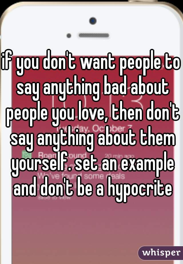 If You Dont Want People To Say Anything Bad About People You Love