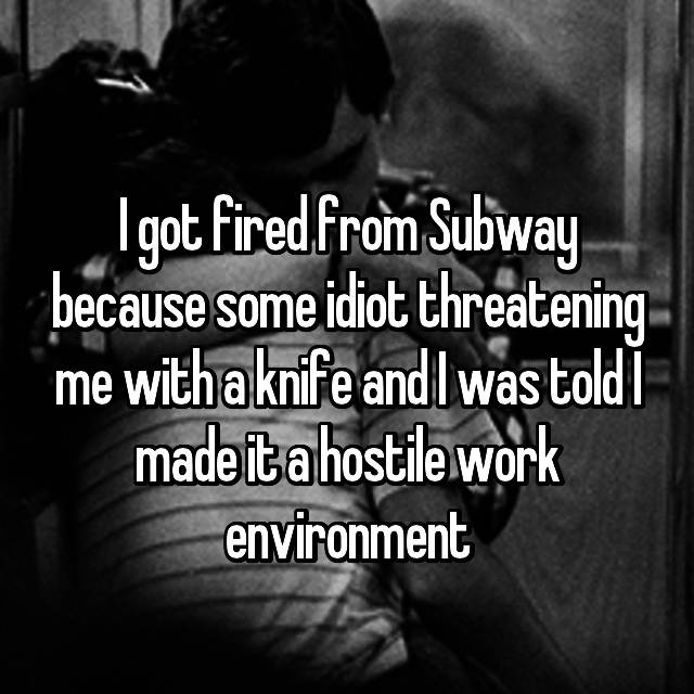 I got fired from Subway because some idiot threatening me with a knife and I was told I made it a hostile work environment