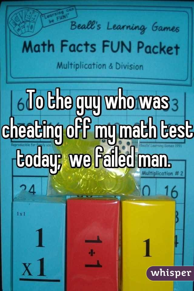 To the guy who was cheating off my math test today; we failed man.