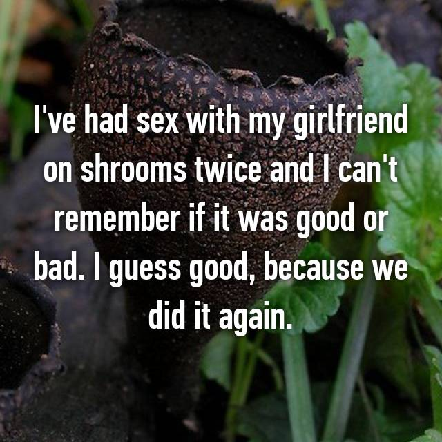 I've had sex with my girlfriend on shrooms twice and I can't remember if it was good or bad. I guess good, because we did it again.