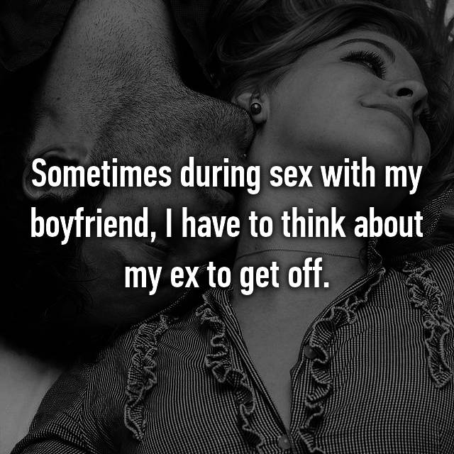 Sometimes during sex with my boyfriend, I have to think about my ex to get off.