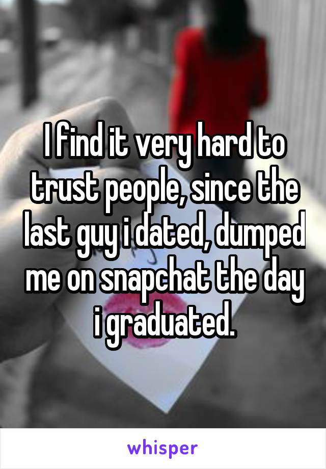 I find it very hard to trust people, since the last guy i dated, dumped me on snapchat the day i graduated.
