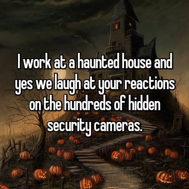 I work at a haunted house and yes we laugh at your reactions on the hundreds of hidden security cameras.