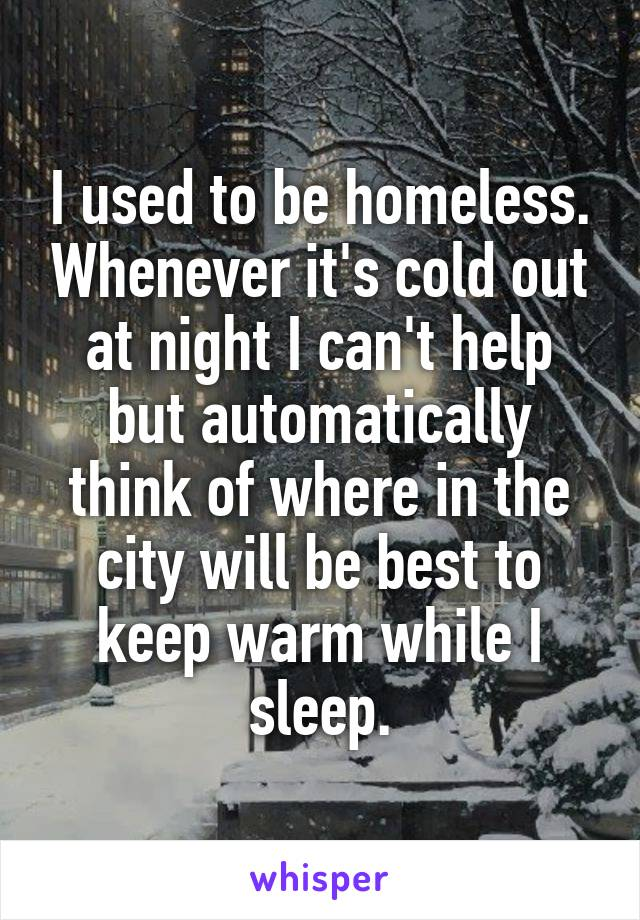 I used to be homeless. Whenever it's cold out at night I can't help but automatically think of where in the city will be best to keep warm while I sleep.