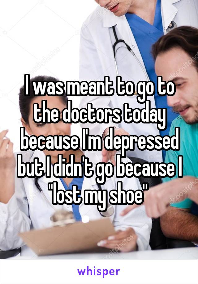 "I was meant to go to the doctors today because I'm depressed but I didn't go because I ""lost my shoe"""
