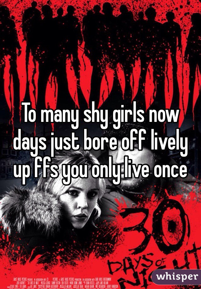 To many shy girls now days just bore off lively up ffs you only live once