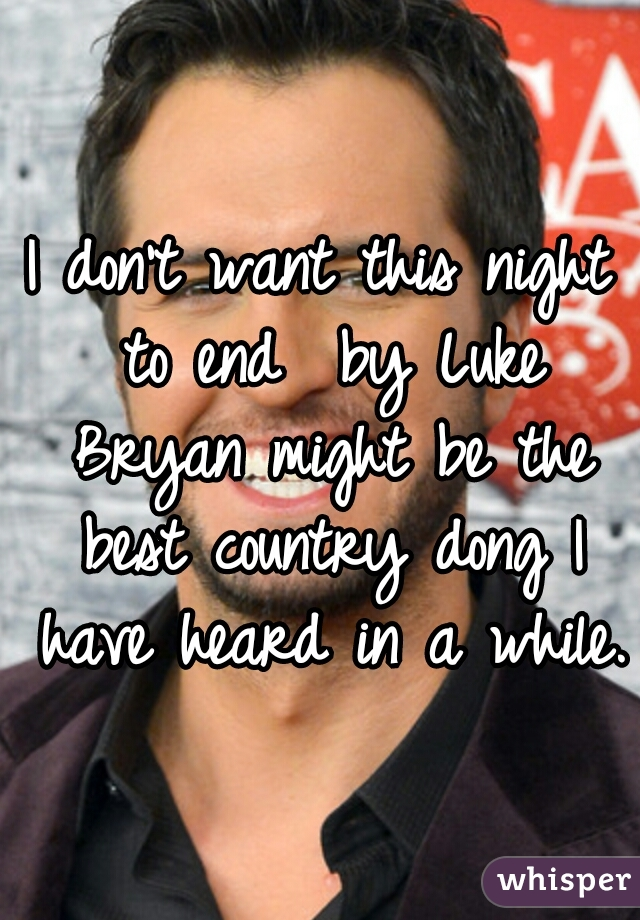 I don't want this night to end  by Luke Bryan might be the best country dong I have heard in a while.