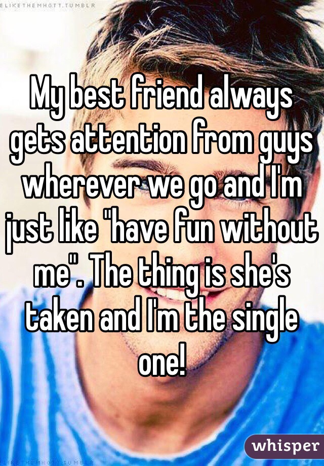 """My best friend always gets attention from guys wherever we go and I'm just like """"have fun without me"""". The thing is she's taken and I'm the single one!"""