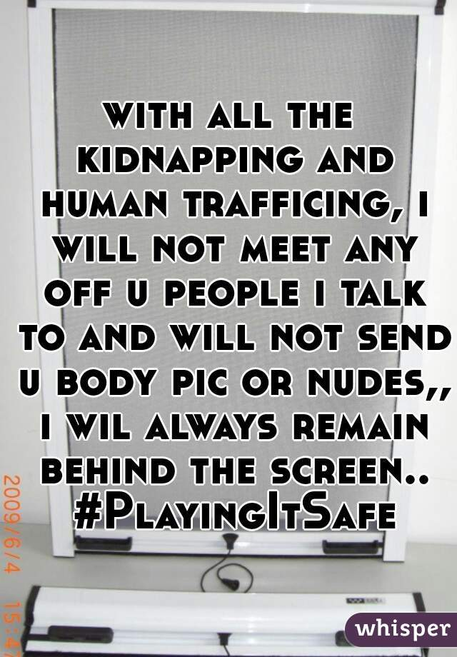 with all the kidnapping and human trafficing, i will not meet any off u people i talk to and will not send u body pic or nudes,, i wil always remain behind the screen.. #PlayingItSafe
