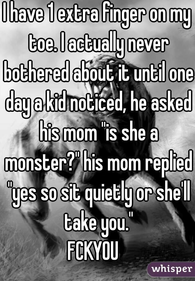 """I have 1 extra finger on my toe. I actually never bothered about it until one day a kid noticed, he asked his mom """"is she a monster?"""" his mom replied """"yes so sit quietly or she'll take you."""" FCKYOU"""
