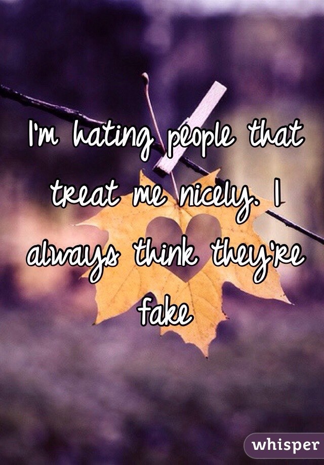 I'm hating people that treat me nicely. I always think they're fake