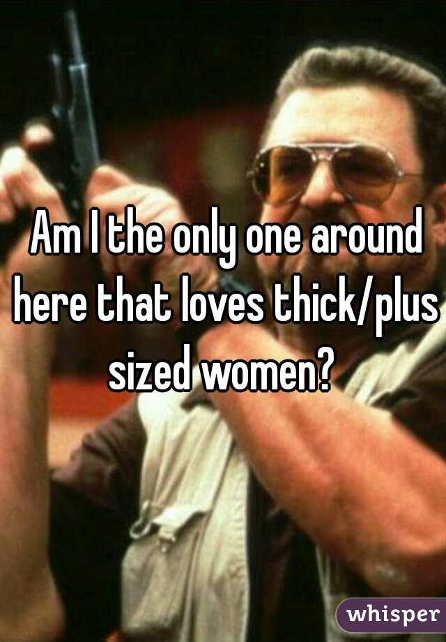 Am I the only one around here that loves thick/plus sized women?