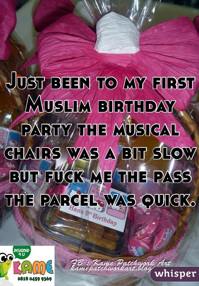 Just been to my first Muslim birthday party the musical chairs was a bit slow but fuck me the pass the parcel was quick.