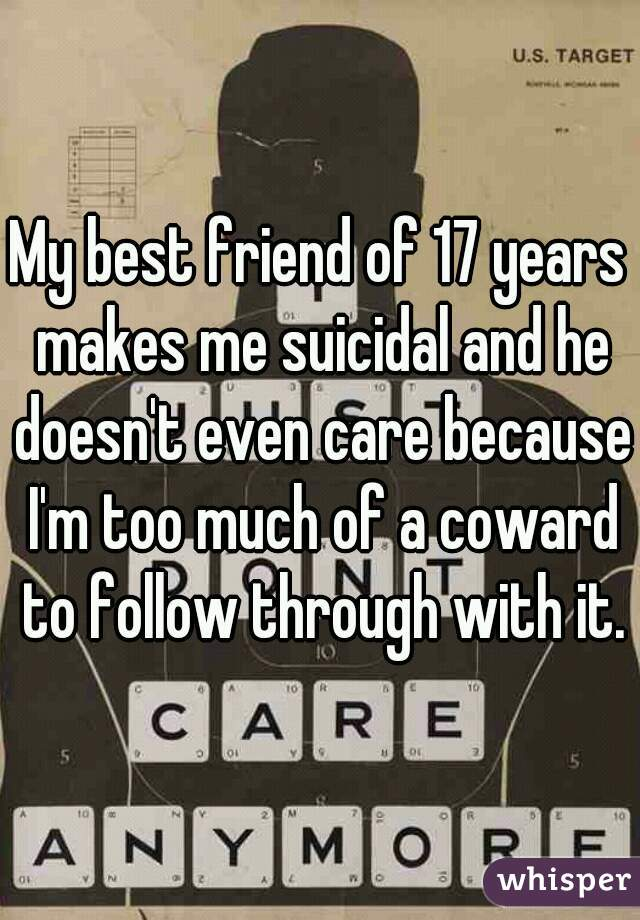 My best friend of 17 years makes me suicidal and he doesn't even care because I'm too much of a coward to follow through with it.