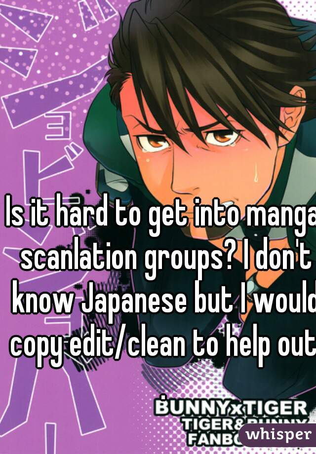 Is it hard to get into manga scanlation groups? I don't know Japanese but I would copy edit/clean to help out..