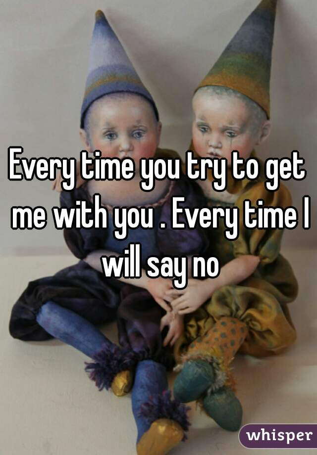 Every time you try to get me with you . Every time I will say no