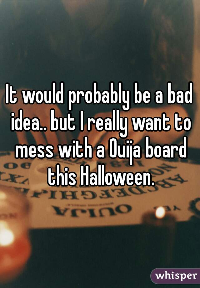 It would probably be a bad idea.. but I really want to mess with a Ouija board this Halloween.