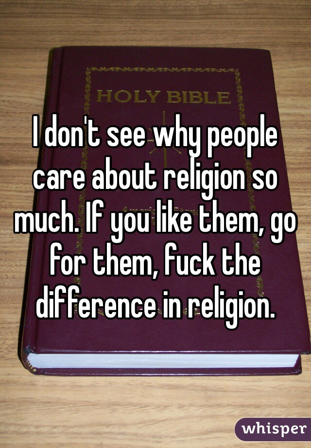 I don't see why people care about religion so much. If you like them, go for them, fuck the difference in religion.