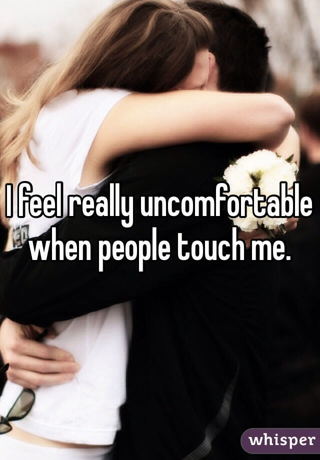 I feel really uncomfortable when people touch me.