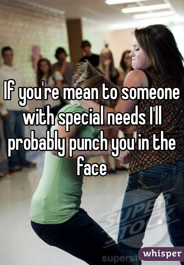 If you're mean to someone with special needs I'll probably punch you in the face