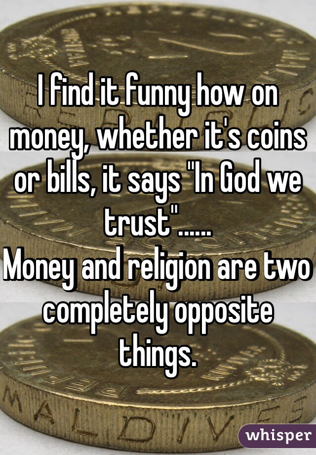 """I find it funny how on money, whether it's coins or bills, it says """"In God we trust""""...... Money and religion are two completely opposite things."""