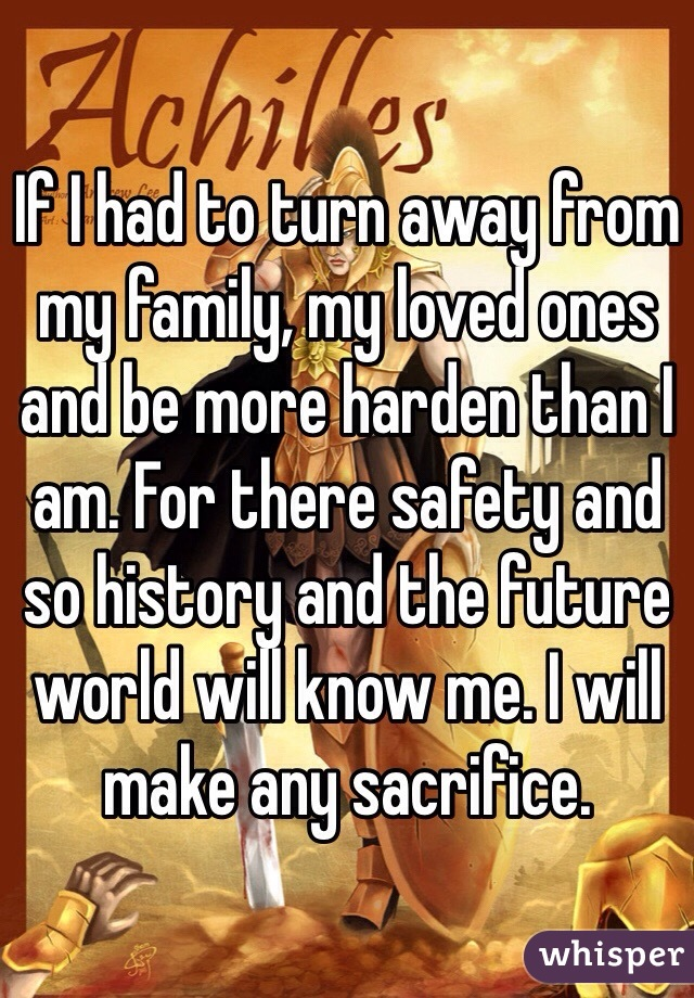If I had to turn away from my family, my loved ones and be more harden than I am. For there safety and so history and the future world will know me. I will make any sacrifice.