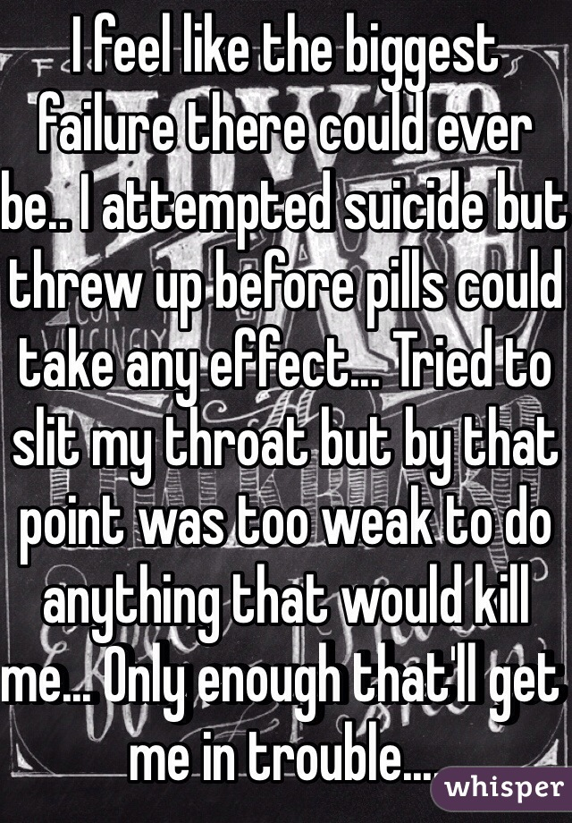 I feel like the biggest failure there could ever be.. I attempted suicide but threw up before pills could take any effect... Tried to slit my throat but by that point was too weak to do anything that would kill me... Only enough that'll get me in trouble....