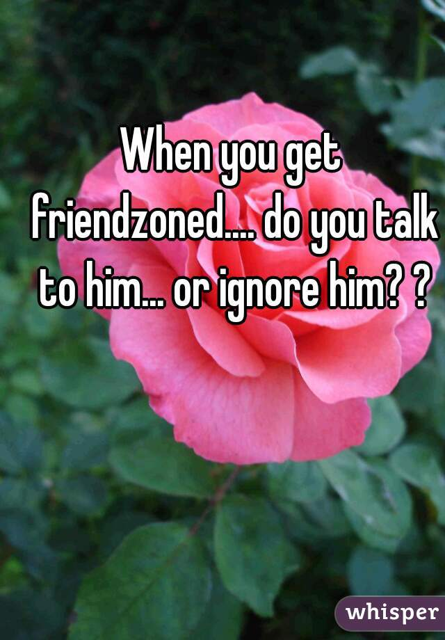 When you get friendzoned.... do you talk to him... or ignore him? ?