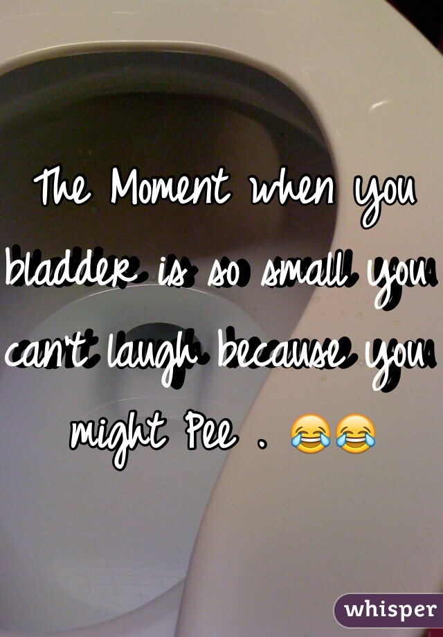 The Moment when you bladder is so small you can't laugh because you might Pee . 😂😂