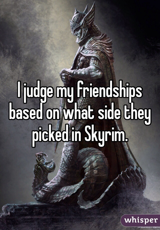 I judge my friendships based on what side they picked in Skyrim.