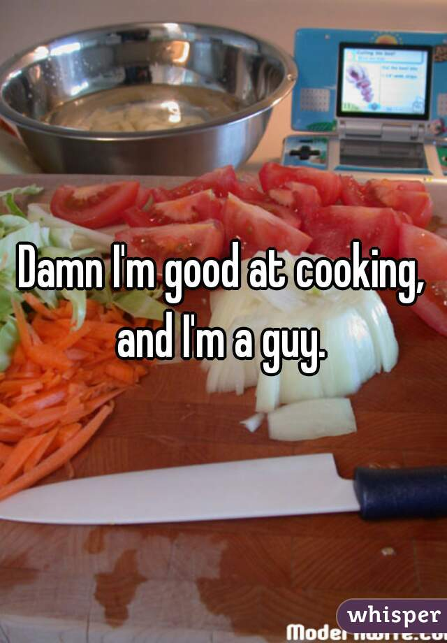 Damn I'm good at cooking, and I'm a guy.