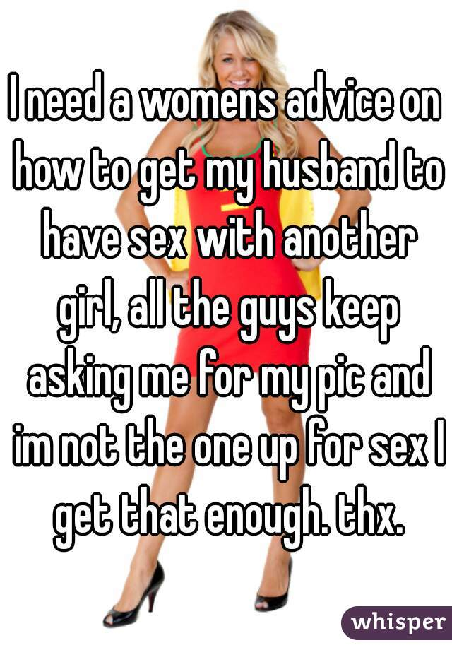 I need a womens advice on how to get my husband to have sex with another girl, all the guys keep asking me for my pic and im not the one up for sex I get that enough. thx.